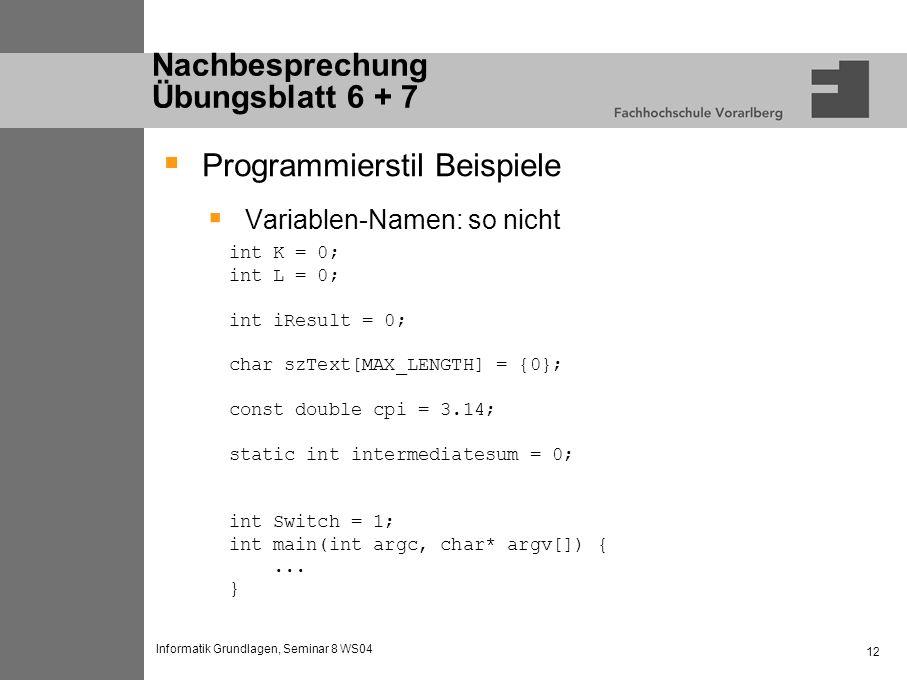 Informatik Grundlagen, Seminar 8 WS04 12 Nachbesprechung Übungsblatt 6 + 7 Programmierstil Beispiele Variablen-Namen: so nicht int K = 0; int L = 0; int iResult = 0; char szText[MAX_LENGTH] = {0}; const double cpi = 3.14; static int intermediatesum = 0; int Switch = 1; int main(int argc, char* argv[]) {...
