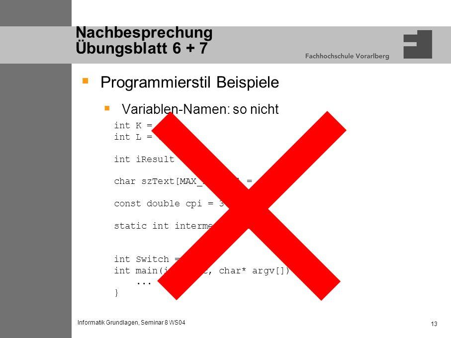 Informatik Grundlagen, Seminar 8 WS04 13 Nachbesprechung Übungsblatt 6 + 7 Programmierstil Beispiele Variablen-Namen: so nicht int K = 0; int L = 0; int iResult = 0; char szText[MAX_LENGTH] = {0}; const double cpi = 3.14; static int intermediatesum = 0; int Switch = 1; int main(int argc, char* argv[]) {...
