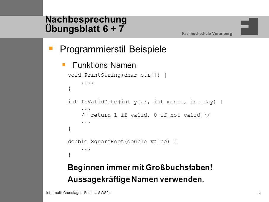 Informatik Grundlagen, Seminar 8 WS04 14 Nachbesprechung Übungsblatt 6 + 7 Programmierstil Beispiele Funktions-Namen void PrintString(char str[]) {....