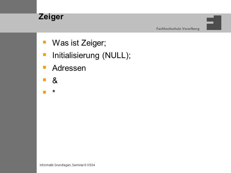 Informatik Grundlagen, Seminar 8 WS04 Zeiger Was ist Zeiger; Initialisierung (NULL); Adressen & *