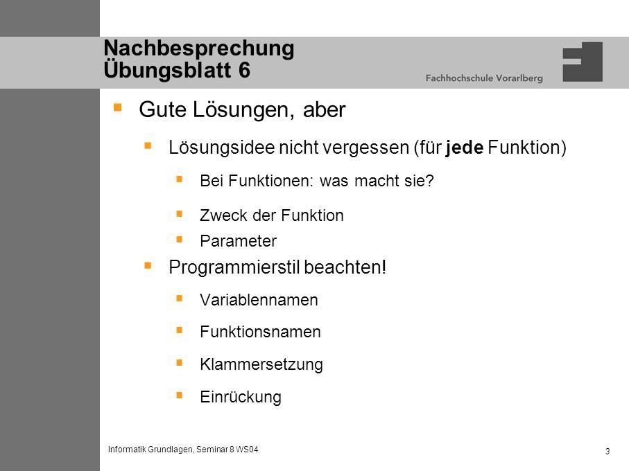Informatik Grundlagen, Seminar 8 WS04 3 Nachbesprechung Übungsblatt 6 Gute Lösungen, aber Lösungsidee nicht vergessen (für jede Funktion) Bei Funktionen: was macht sie.