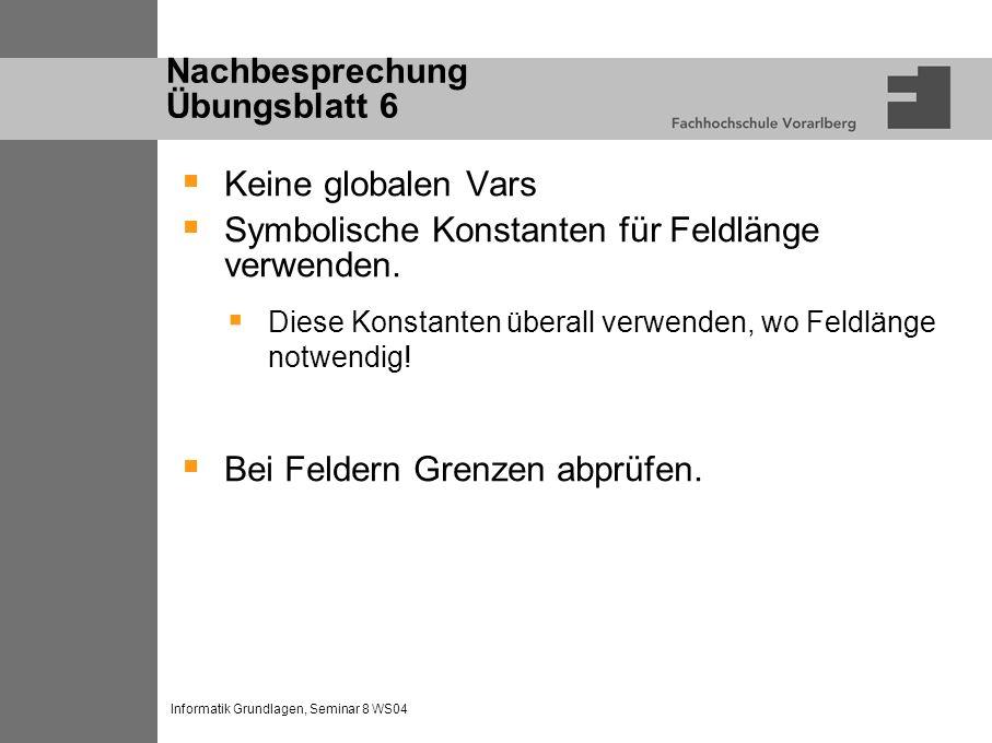 Informatik Grundlagen, Seminar 8 WS04 Nachbesprechung Übungsblatt 6 Keine globalen Vars Symbolische Konstanten für Feldlänge verwenden.