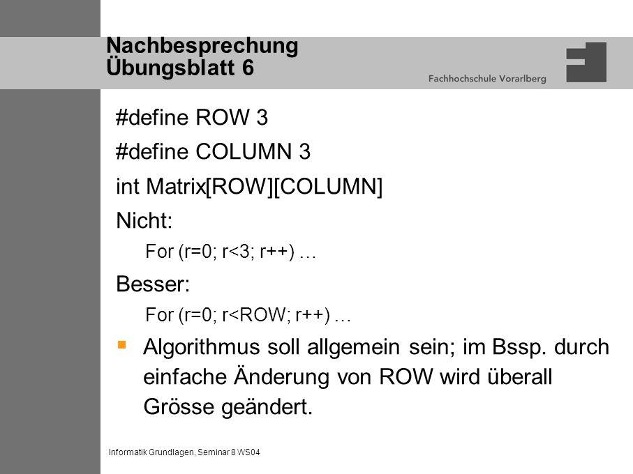 Informatik Grundlagen, Seminar 8 WS04 Nachbesprechung Übungsblatt 6 #define ROW 3 #define COLUMN 3 int Matrix[ROW][COLUMN] Nicht: For (r=0; r<3; r++) … Besser: For (r=0; r<ROW; r++) … Algorithmus soll allgemein sein; im Bssp.