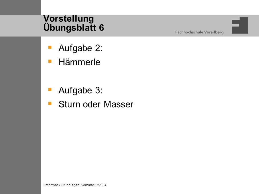Informatik Grundlagen, Seminar 8 WS04 Vorstellung Übungsblatt 6 Aufgabe 2: Hämmerle Aufgabe 3: Sturn oder Masser