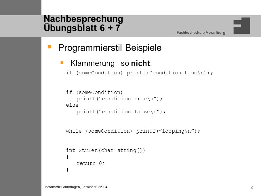 Informatik Grundlagen, Seminar 8 WS04 10 Nachbesprechung Übungsblatt 6 + 7 Programmierstil Beispiele Klammerung - nicht so: if (someCondition) printf(condition true\n); if (someCondition) printf(condition true\n); else printf(condition false\n); while (someCondition ) printf(looping\n); int StrLen(char string[]) { return 0; }
