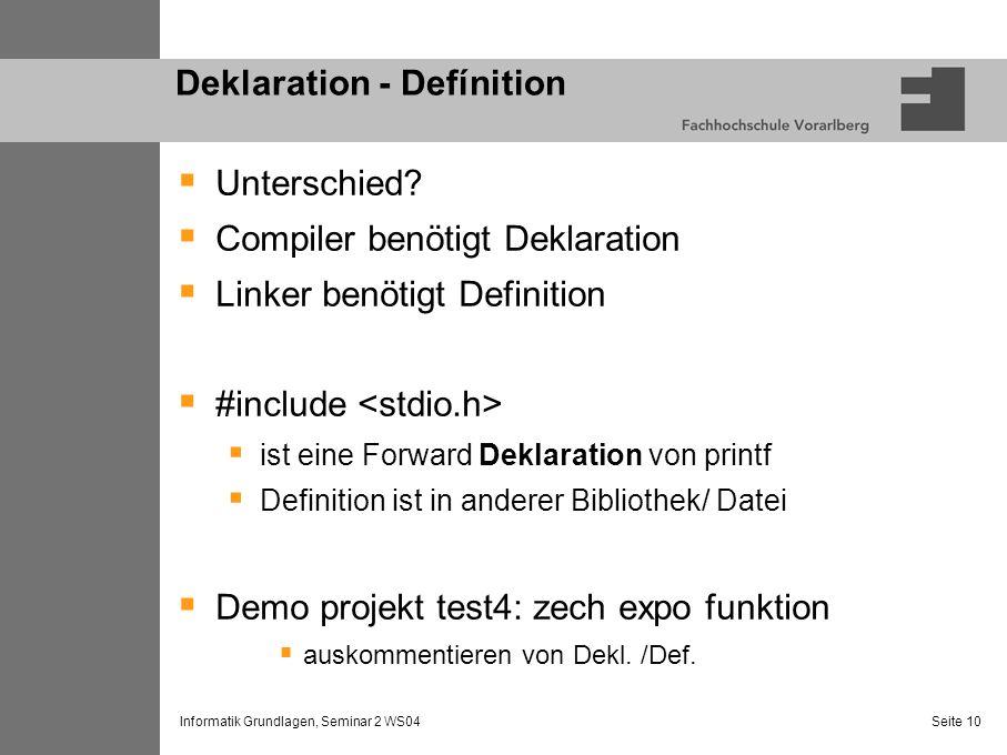 Informatik Grundlagen, Seminar 2 WS04 Seite 10 Deklaration - Defínition Unterschied? Compiler benötigt Deklaration Linker benötigt Definition #include