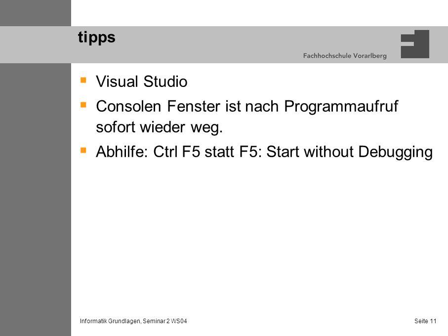 Informatik Grundlagen, Seminar 2 WS04 Seite 11 tipps Visual Studio Consolen Fenster ist nach Programmaufruf sofort wieder weg. Abhilfe: Ctrl F5 statt