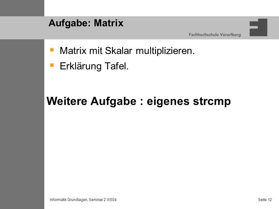 Informatik Grundlagen, Seminar 2 WS04 Seite 12 Aufgabe: Matrix Matrix mit Skalar multiplizieren. Erklärung Tafel. Weitere Aufgabe : eigenes strcmp