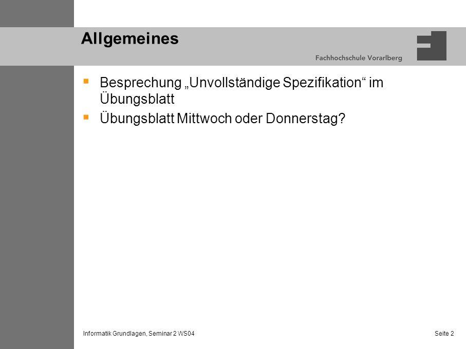 Informatik Grundlagen, Seminar 2 WS04 Seite 2 Allgemeines Besprechung Unvollständige Spezifikation im Übungsblatt Übungsblatt Mittwoch oder Donnerstag