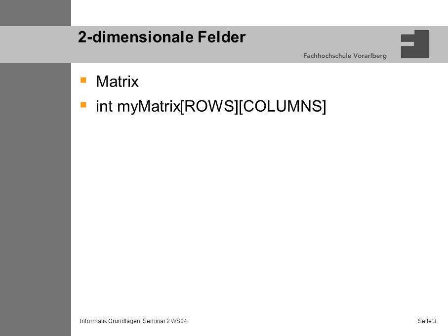 Informatik Grundlagen, Seminar 2 WS04 Seite 3 2-dimensionale Felder Matrix int myMatrix[ROWS][COLUMNS]