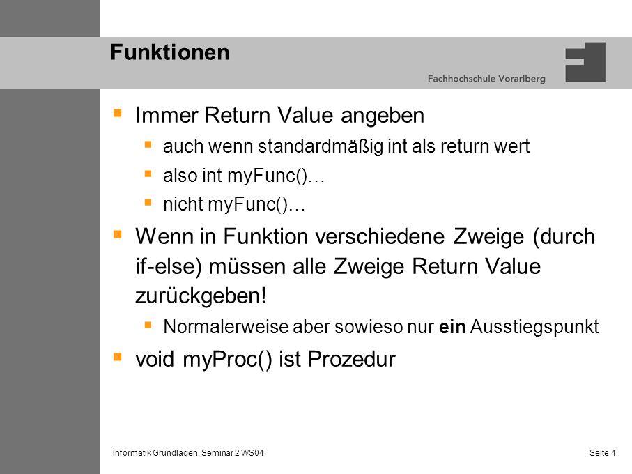 Informatik Grundlagen, Seminar 2 WS04 Seite 4 Funktionen Immer Return Value angeben auch wenn standardmäßig int als return wert also int myFunc()… nic