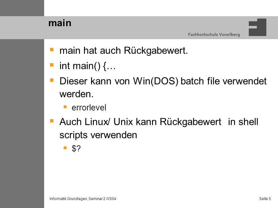 Informatik Grundlagen, Seminar 2 WS04 Seite 6 Call by value Tafel: Funktion max int main () { int a,b printf (%d,max (a,b)); } int max(int x, int y) { … } Jede Funktion hat eigenen Speicher für lokale Variablen Demo: Debugger.