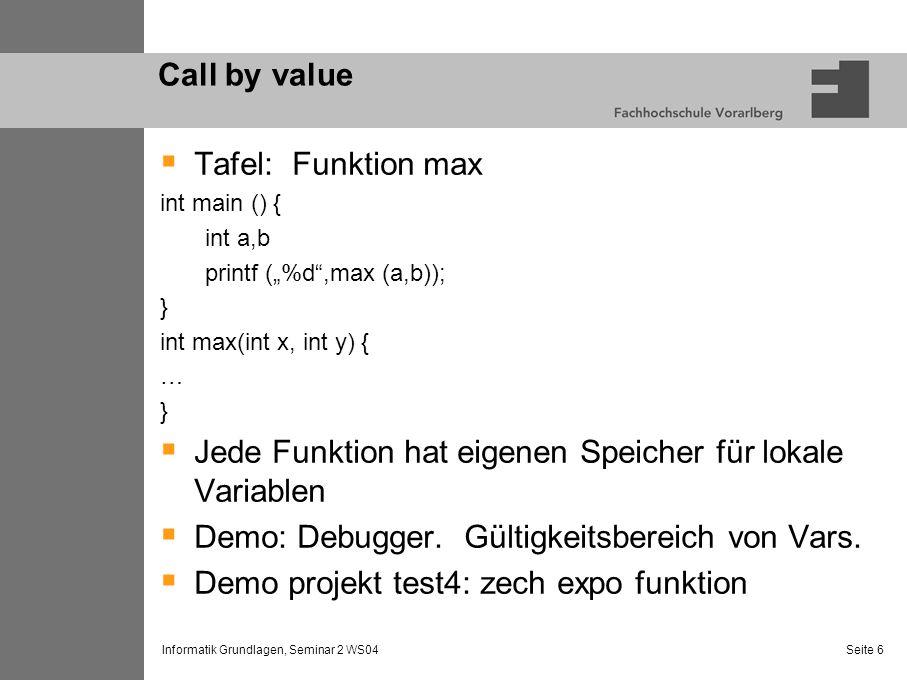 Informatik Grundlagen, Seminar 2 WS04 Seite 6 Call by value Tafel: Funktion max int main () { int a,b printf (%d,max (a,b)); } int max(int x, int y) {