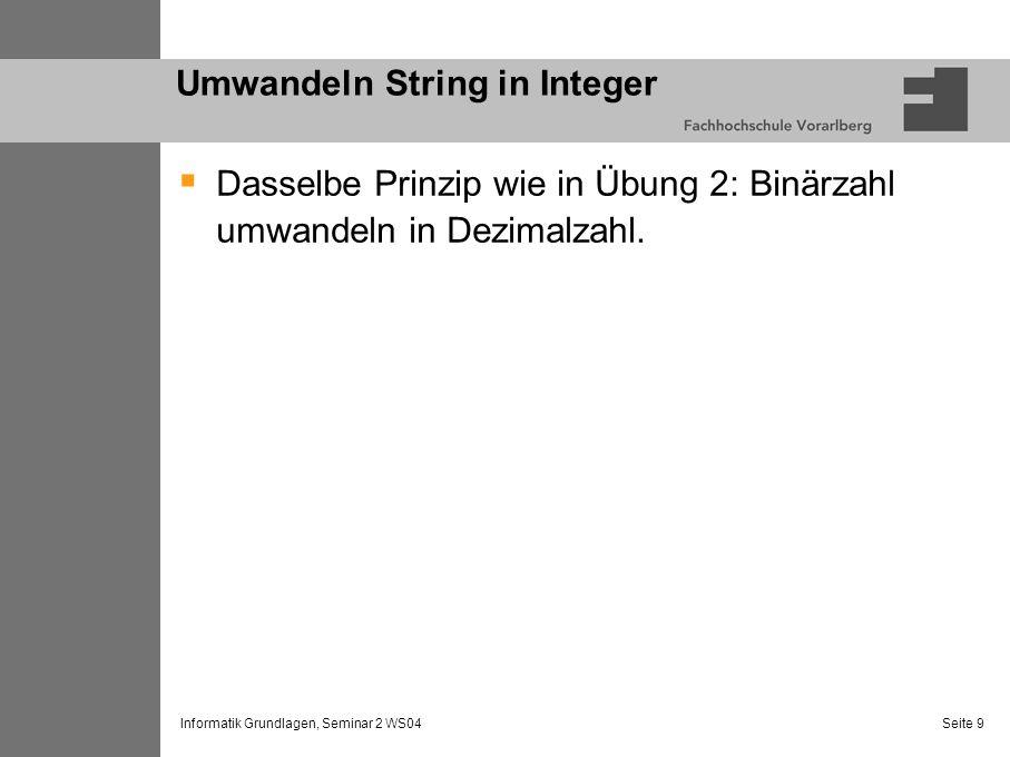 Informatik Grundlagen, Seminar 2 WS04 Seite 9 Umwandeln String in Integer Dasselbe Prinzip wie in Übung 2: Binärzahl umwandeln in Dezimalzahl.