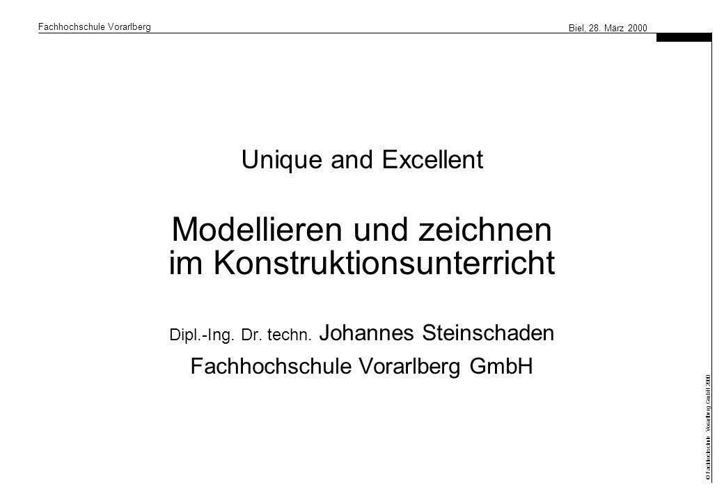 Fachhochschule Vorarlberg © Fachhochschule Vorarlberg GmbH 2000 Biel, 28. März 2000 Unique and Excellent Modellieren und zeichnen im Konstruktionsunte