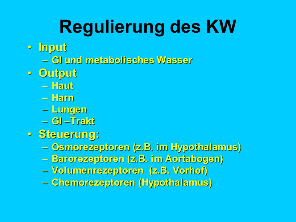 Regulierung des KW InputInput –GI und metabolisches Wasser OutputOutput –Haut –Harn –Lungen –GI –Trakt Steuerung:Steuerung: –Osmorezeptoren (z.B. im H