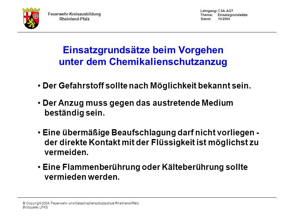 Feuerwehr-Kreisausbildung Rheinland-Pfalz Lehrgang: CSA-AGT Thema: Einsatzgrundsätze Stand: 10/2004 © Copyright 2004: Feuerwehr- und Katastrophenschutzschule Rheinland-Pfalz Bildquelle: LFKS Einsatzgrundsätze beim Vorgehen unter dem Chemikalienschutzanzug Der Gefahrstoff sollte nach Möglichkeit bekannt sein.