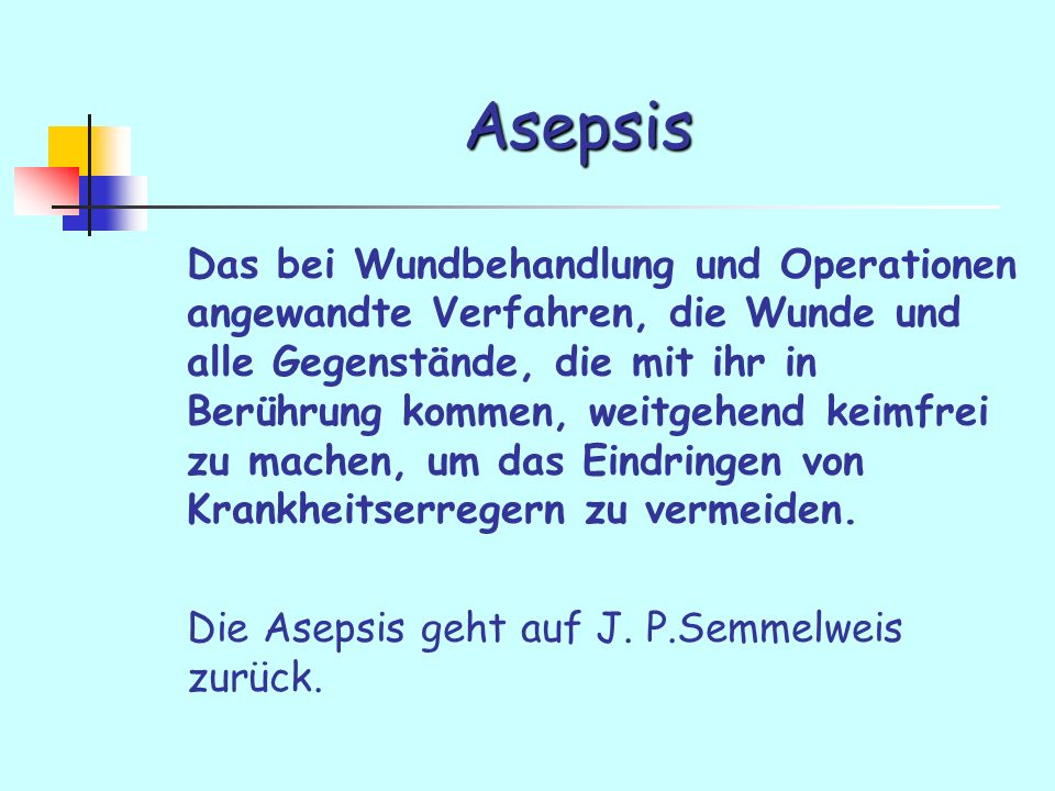 Asepsis Das bei Wundbehandlung und Operationen angewandte Verfahren, die Wunde und alle Gegenstände, die mit ihr in Berührung kommen, weitgehend keimfrei zu machen, um das Eindringen von Krankheitserregern zu vermeiden.