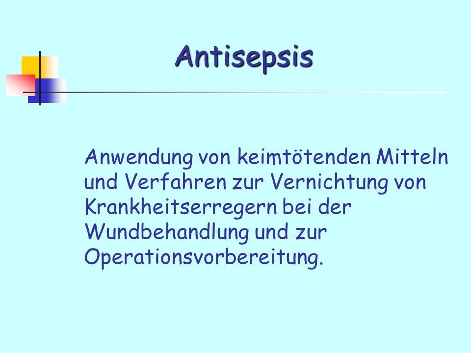 Antisepsis Anwendung von keimtötenden Mitteln und Verfahren zur Vernichtung von Krankheitserregern bei der Wundbehandlung und zur Operationsvorbereitung.