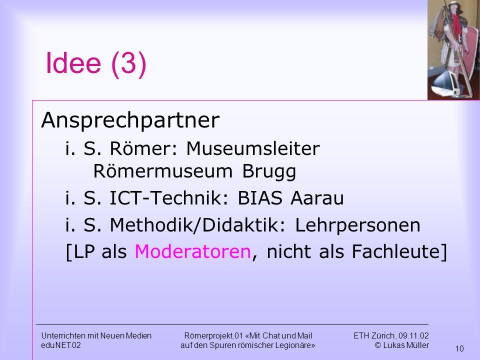 ETH Zürich, 09.11.02 © Lukas Müller 10 Unterrichten mit Neuen Medien eduNET.02 Römerprojekt.01 «Mit Chat und Mail auf den Spuren römischer Legionäre» Idee (3) Ansprechpartner i.
