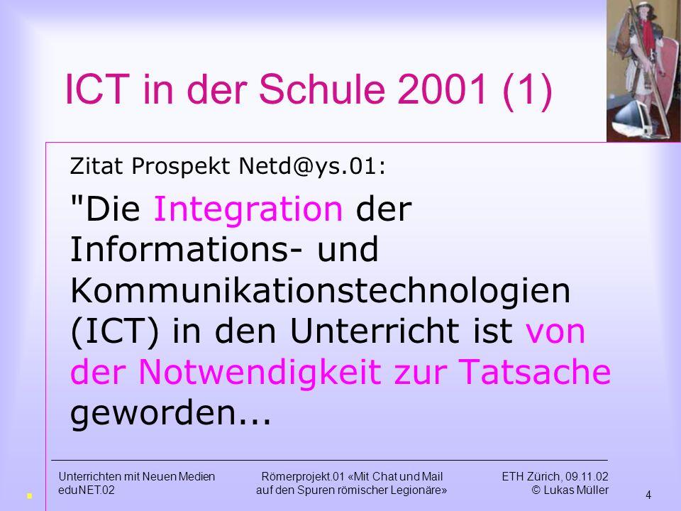 ETH Zürich, 09.11.02 © Lukas Müller 3 Unterrichten mit Neuen Medien eduNET.02 Römerprojekt.01 «Mit Chat und Mail auf den Spuren römischer Legionäre» Römerprojekt.01 Learn to Use ICT oder Use ICT to Learn www.unm.ethz.chwww.unm.ethz.ch --- www.lupi.chwww.lupi.ch [ICT = Information and Communication Technologies] ?.