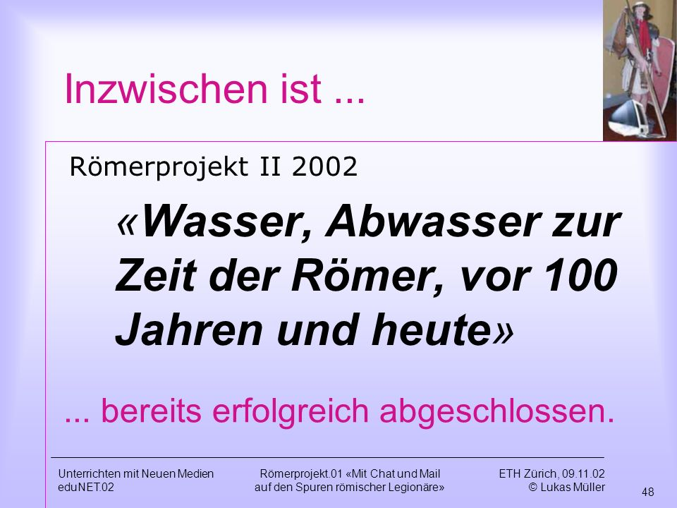 ETH Zürich, 09.11.02 © Lukas Müller 48 Unterrichten mit Neuen Medien eduNET.02 Römerprojekt.01 «Mit Chat und Mail auf den Spuren römischer Legionäre» Inzwischen ist...