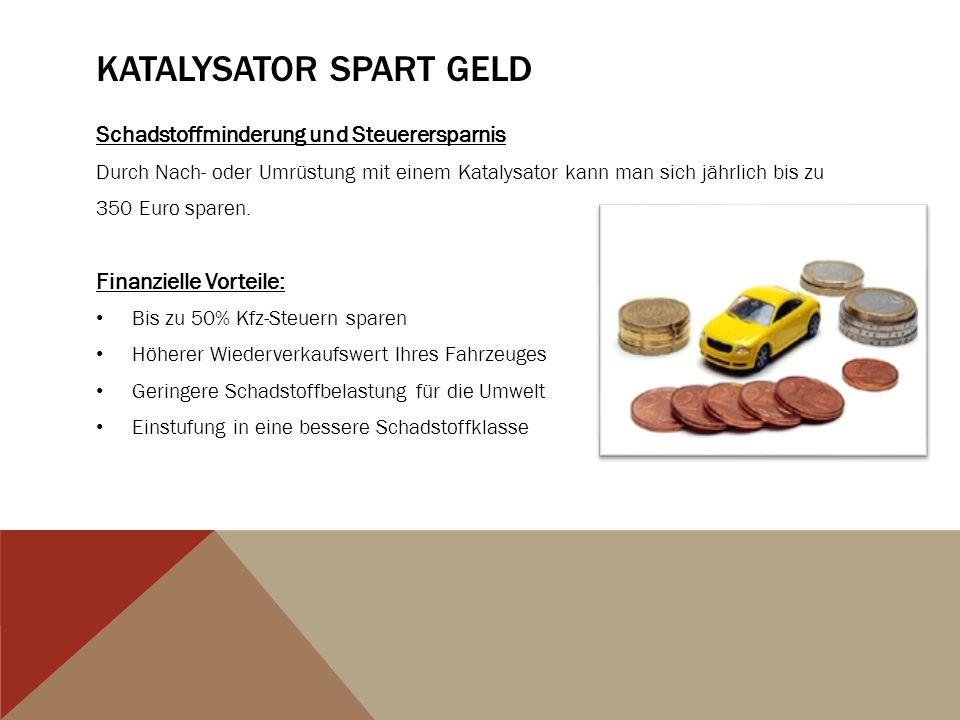 KATALYSATOR SPART GELD Schadstoffminderung und Steuerersparnis Durch Nach- oder Umrüstung mit einem Katalysator kann man sich jährlich bis zu 350 Euro