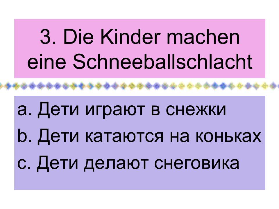 3. Die Kinder machen eine Schneeballschlacht a. Дети играют в снежки b. Дети катаются на коньках c. Дети делают снеговика