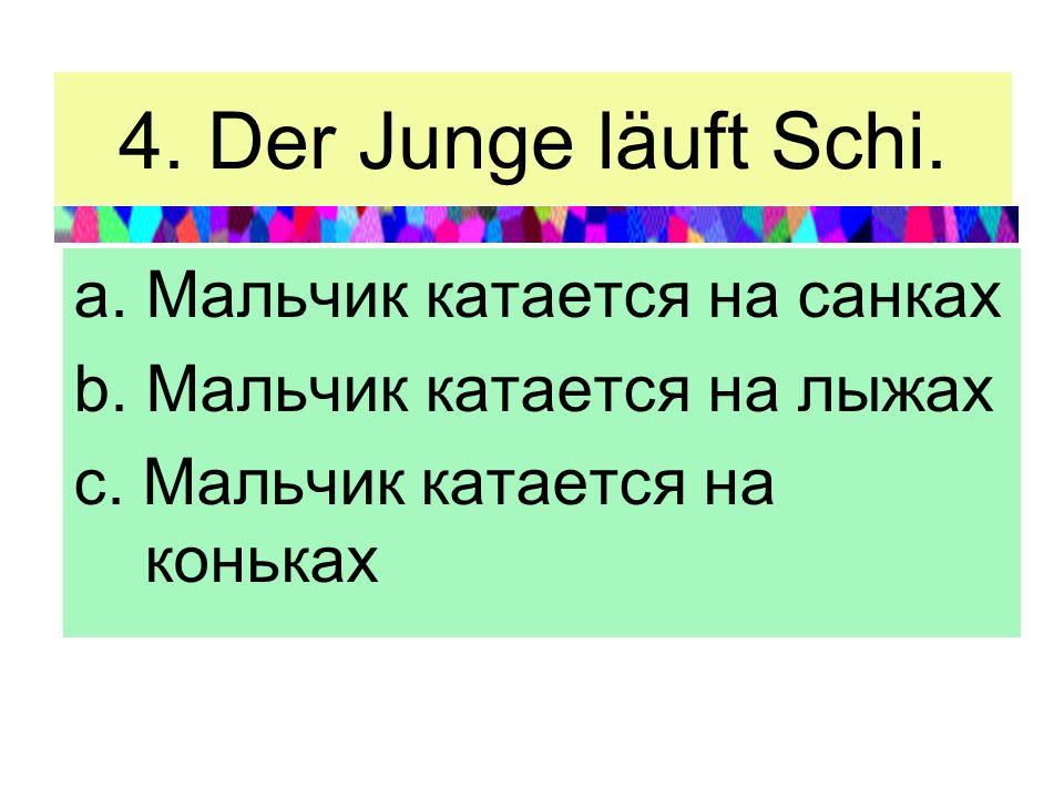 4. Der Junge läuft Schi. a. Мальчик катается на санках b. Мальчик катается на лыжах c. Мальчик катается на коньках