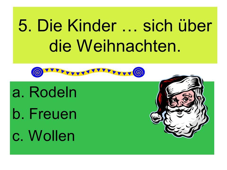 5. Die Kinder … sich über die Weihnachten. a. Rodeln b. Freuen c. Wollen