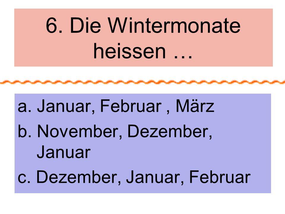 6.Die Wintermonate heissen … a. Januar, Februar, März b.