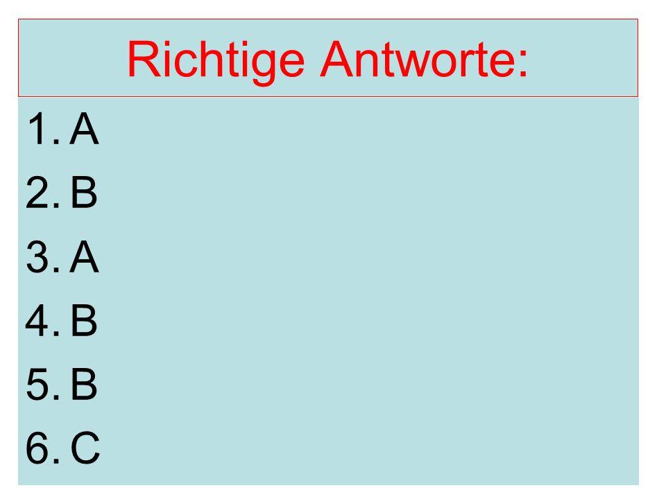 Richtige Antworte: 1.A 2.B 3.A 4.B 5.B 6.C
