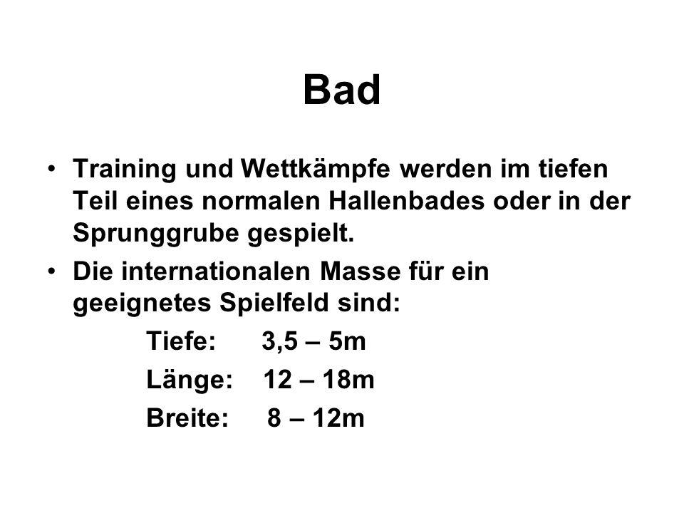 Bad Training und Wettkämpfe werden im tiefen Teil eines normalen Hallenbades oder in der Sprunggrube gespielt. Die internationalen Masse für ein geeig