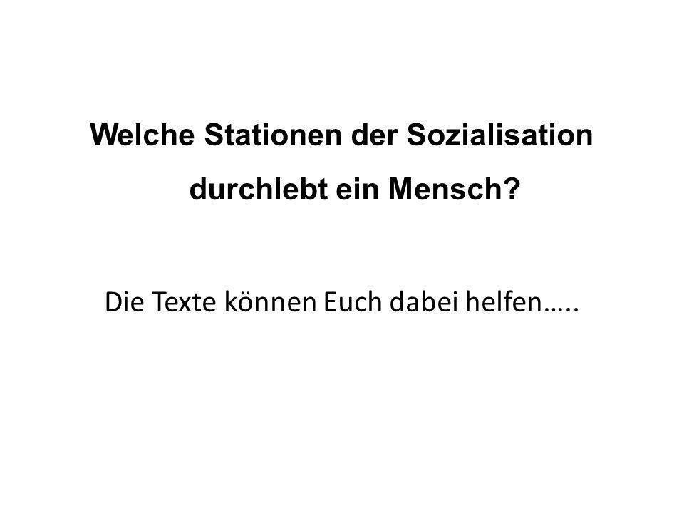 Welche Stationen der Sozialisation durchlebt ein Mensch? Die Texte können Euch dabei helfen…..