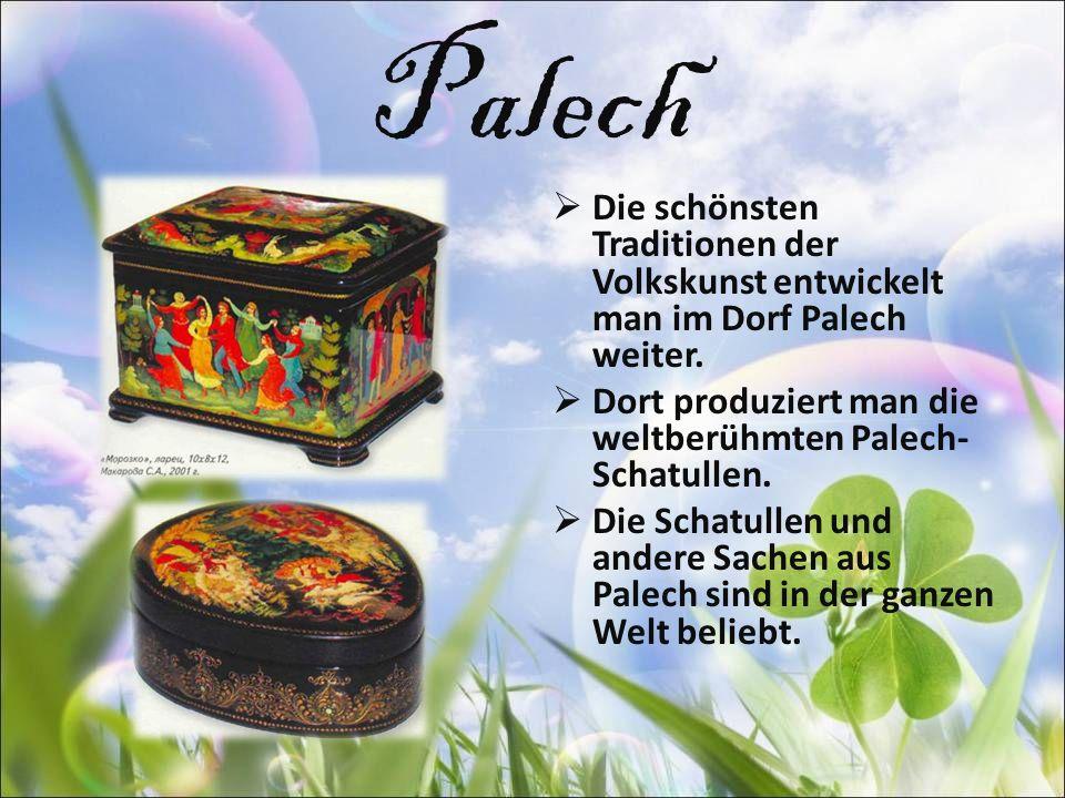 Palech Die schönsten Traditionen der Volkskunst entwickelt man im Dorf Palech weiter. Dort produziert man die weltberühmten Palech- Schatullen. Die Sc