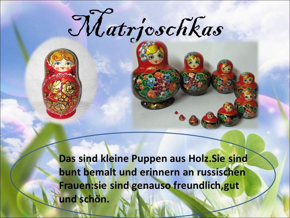 Matrjoschkas Das sind kleine Puppen aus Holz.Sie sind bunt bemalt und erinnern an russischen Frauen:sie sind genauso freundlich,gut und schön.