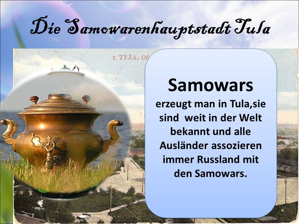 Die Samowarenhauptstadt Tula Samowars erzeugt man in Tula,sie sind weit in der Welt bekannt und alle Ausländer assozieren immer Russland mit den Samo