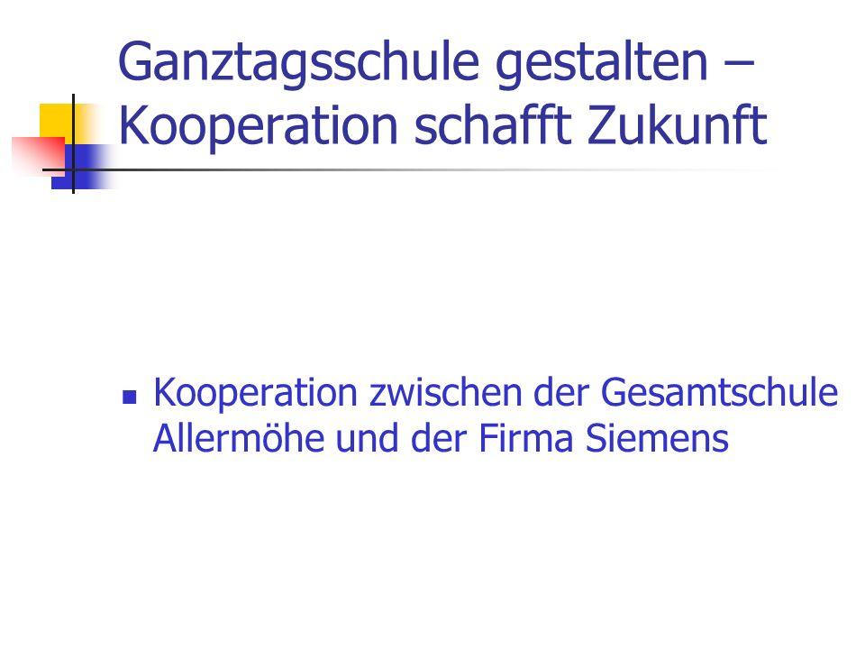 Ganztagsschule gestalten – Kooperation schafft Zukunft Kooperation zwischen der Gesamtschule Allermöhe und der Firma Siemens