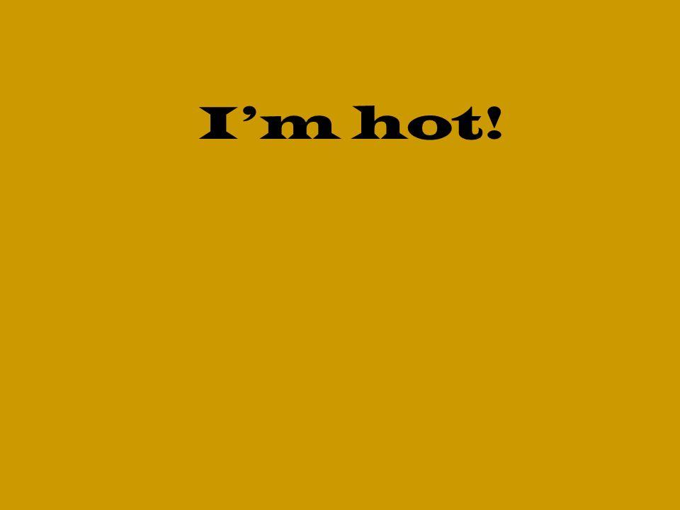 Im hot!