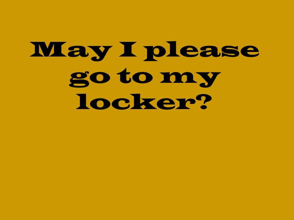 May I please go to my locker