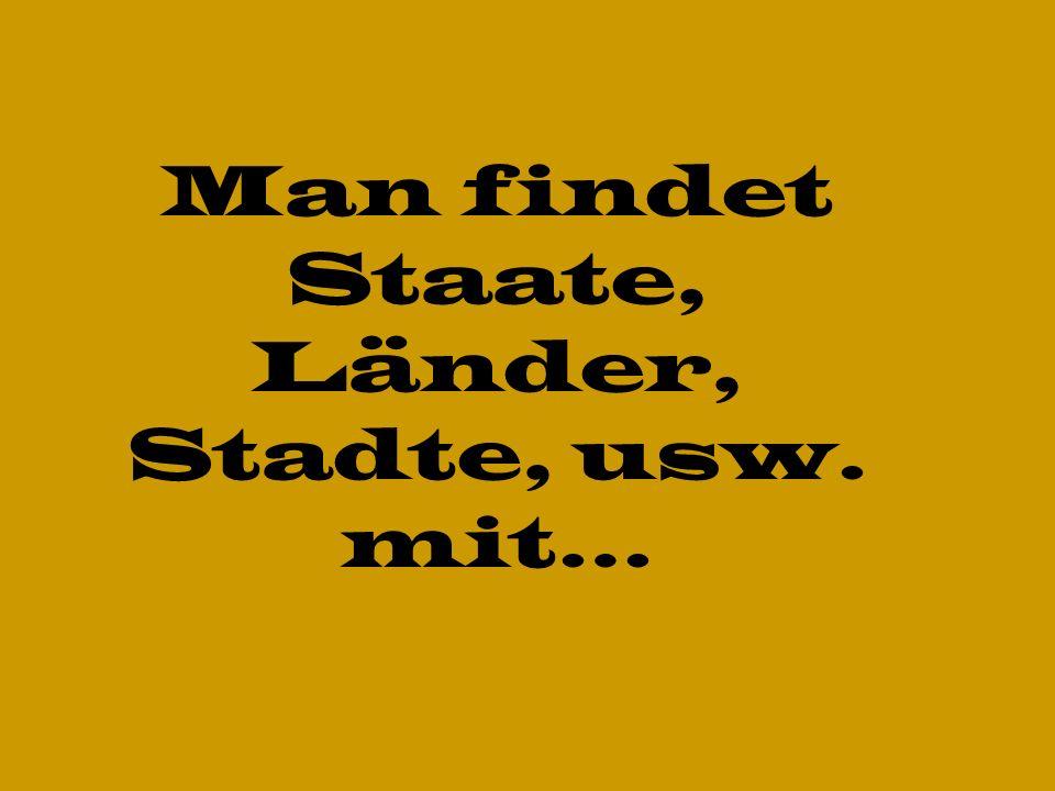 Man findet Staate, Länder, Stadte, usw. mit…