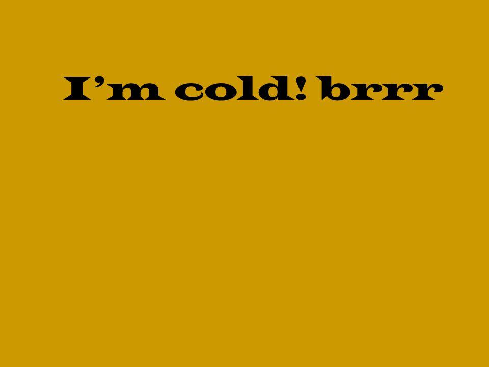 Im cold! brrr