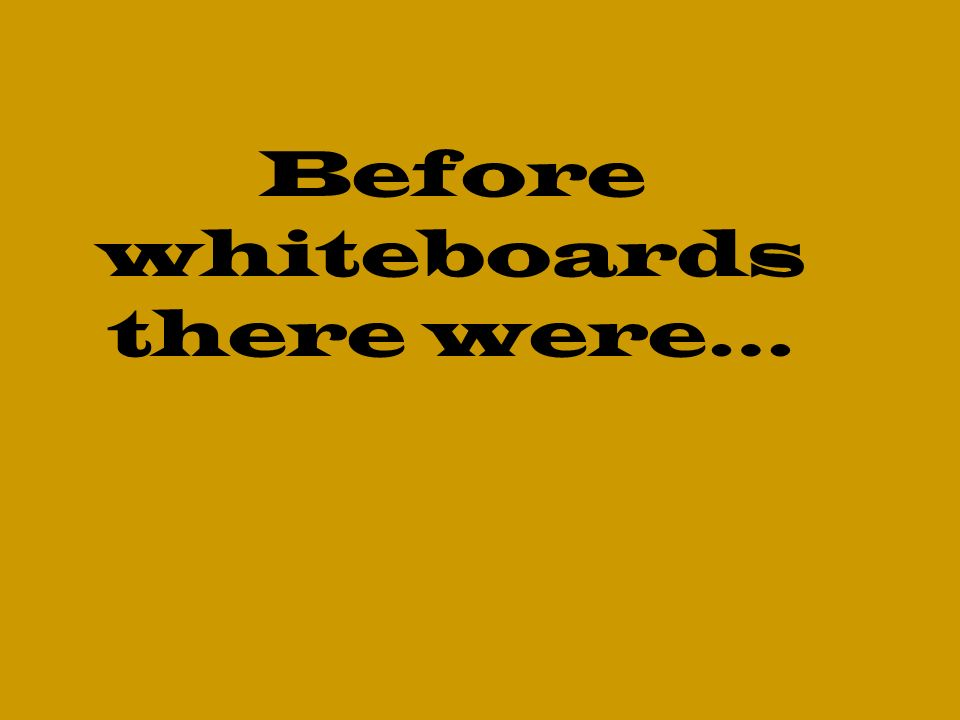 Before whiteboards there were…