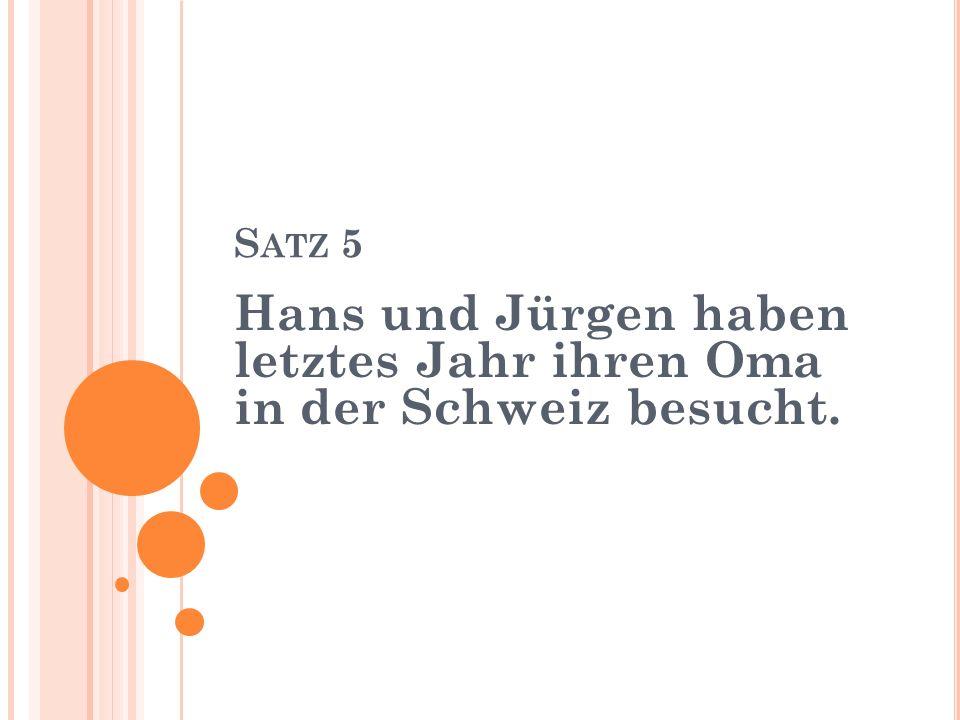 S ATZ 5 Hans und Jürgen haben letztes Jahr ihren Oma in der Schweiz besucht.