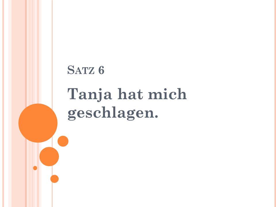 S ATZ 6 Tanja hat mich geschlagen.