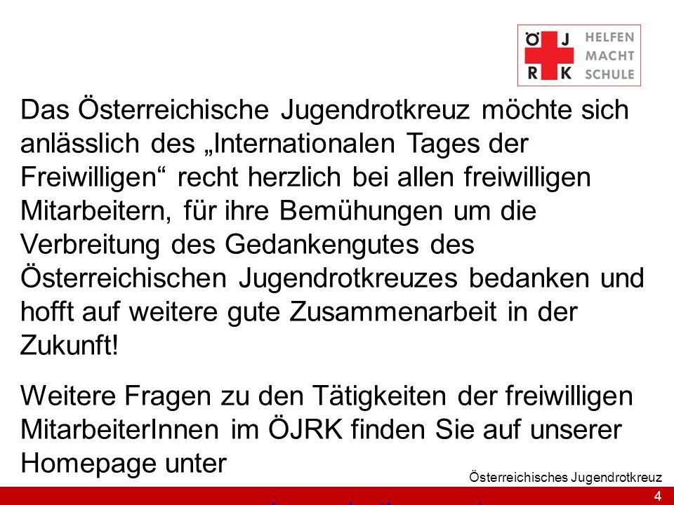 4 Österreichisches Jugendrotkreuz Das Österreichische Jugendrotkreuz möchte sich anlässlich des Internationalen Tages der Freiwilligen recht herzlich bei allen freiwilligen Mitarbeitern, für ihre Bemühungen um die Verbreitung des Gedankengutes des Österreichischen Jugendrotkreuzes bedanken und hofft auf weitere gute Zusammenarbeit in der Zukunft.