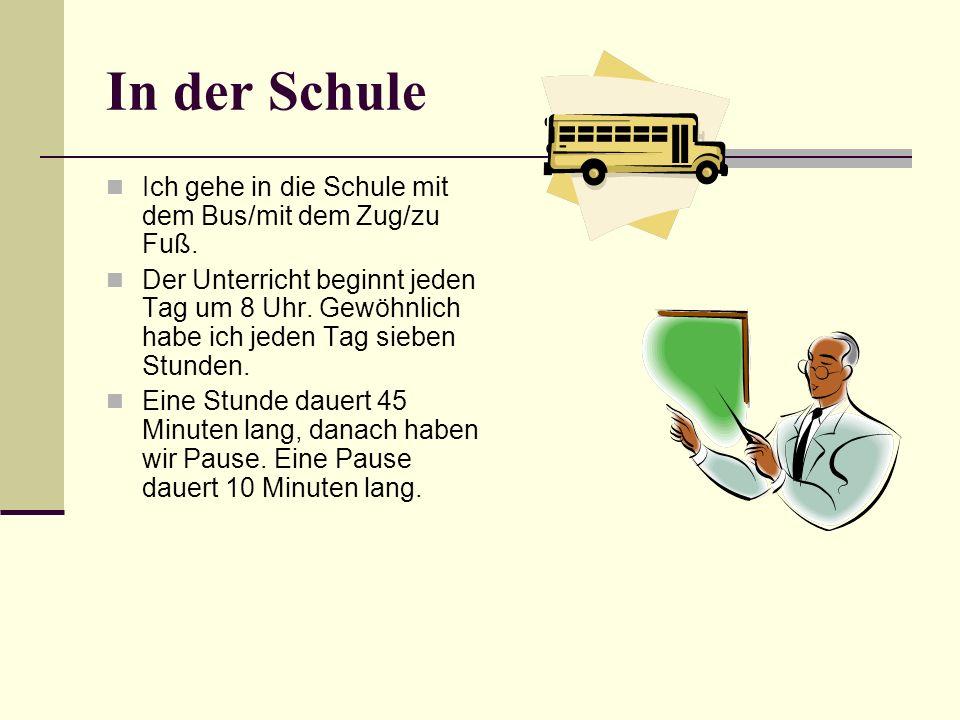 In der Schule Ich gehe in die Schule mit dem Bus/mit dem Zug/zu Fuß. Der Unterricht beginnt jeden Tag um 8 Uhr. Gewöhnlich habe ich jeden Tag sieben S