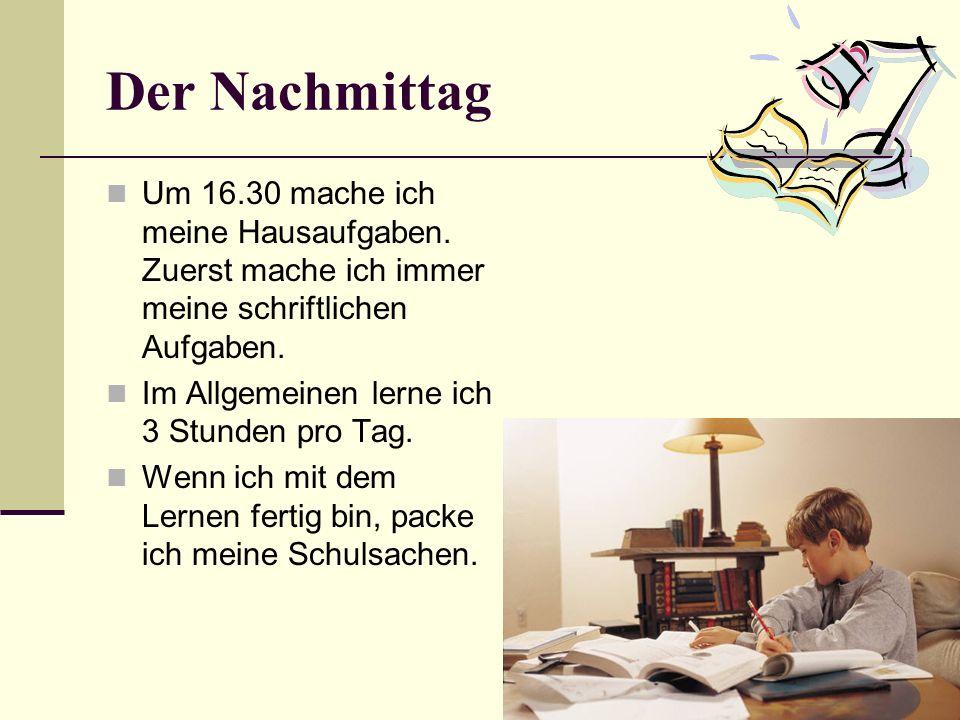 Der Nachmittag Um 16.30 mache ich meine Hausaufgaben. Zuerst mache ich immer meine schriftlichen Aufgaben. Im Allgemeinen lerne ich 3 Stunden pro Tag.