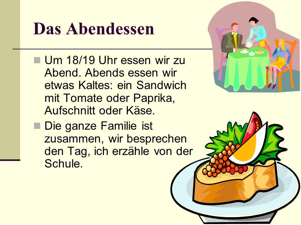 Das Abendessen Um 18/19 Uhr essen wir zu Abend. Abends essen wir etwas Kaltes: ein Sandwich mit Tomate oder Paprika, Aufschnitt oder Käse. Die ganze F
