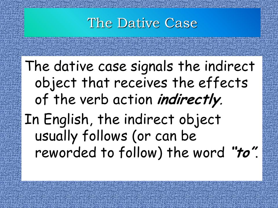 The Dative Case The dative case signals the indirect object that receives the effects of the verb action indirectly. In English, the indirect object u